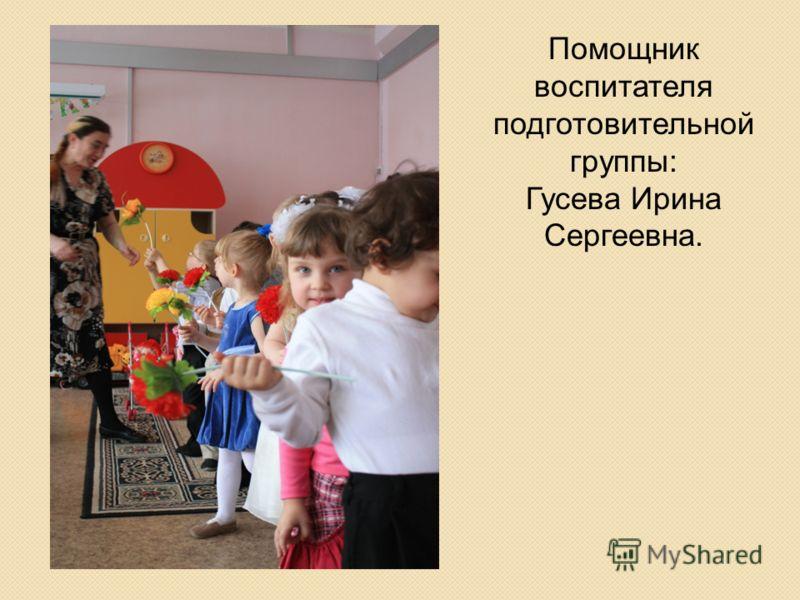 Помощник воспитателя подготовительной группы: Гусева Ирина Сергеевна.