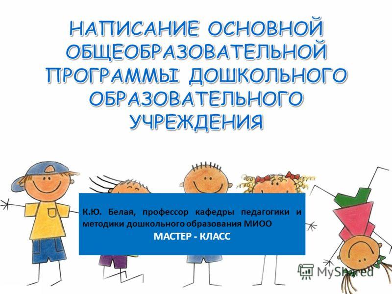 К.Ю. Белая, профессор кафедры педагогики и методики дошкольного образования МИОО МАСТЕР - КЛАСС