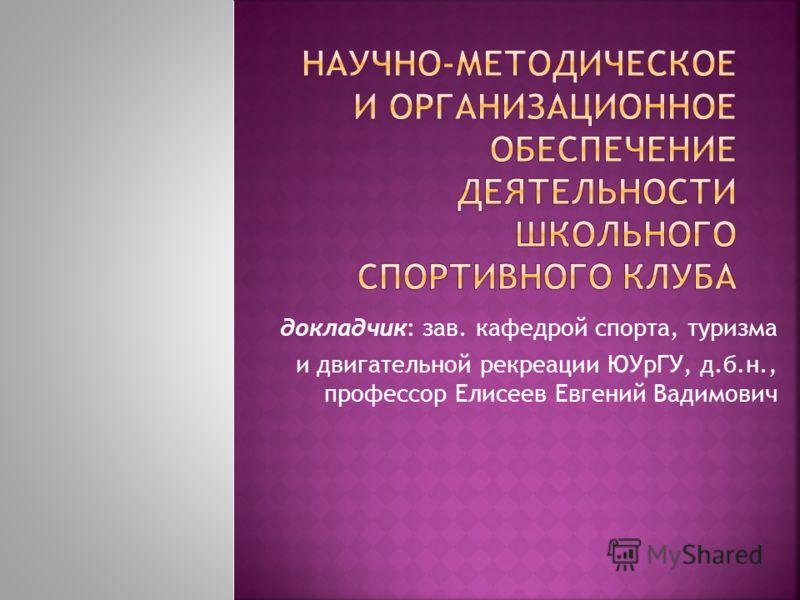 докладчик: зав. кафедрой спорта, туризма и двигательной рекреации ЮУрГУ, д.б.н., профессор Елисеев Евгений Вадимович