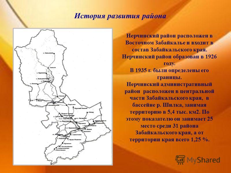 История развития района Нерчинский район расположен в Восточном Забайкалье и входит в состав Забайкальского края. Нерчинский район образован в 1926 году. В 1935 г. были определены его границы. Нерчинский административный район расположен в центрально