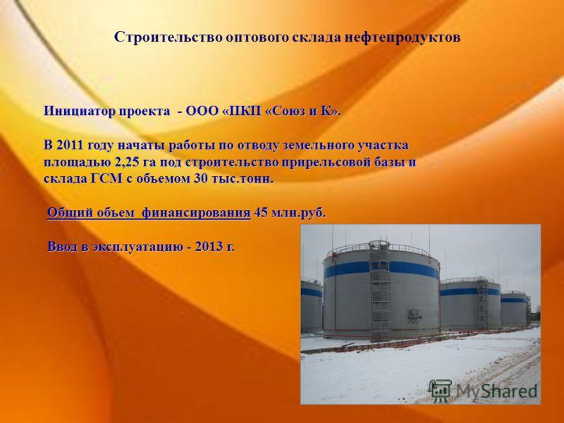 Строительство оптового склада нефтепродуктов Инициатор проекта - ООО «ПКП «Союз и К». В 2011 году начаты работы по отводу земельного участка площадью 2,25 га под строительство прирельсовой базы и склада ГСМ с объемом 30 тыс.тонн. Общий объем финансир