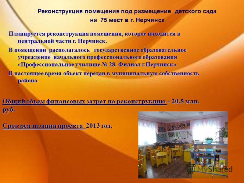 Реконструкция помещения под размещение детского сада на 75 мест в г. Нерчинск Общий объем финансовых затрат на реконструкцию – 20,5 млн. руб. Срок реализации проекта 2013 год. Планируется реконструкция помещения, которое находится в центральной части