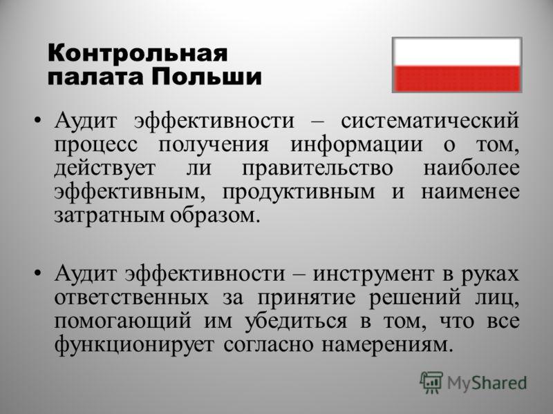 Контрольная палата Польши Аудит эффективности – систематический процесс получения информации о том, действует ли правительство наиболее эффективным, продуктивным и наименее затратным образом. Аудит эффективности – инструмент в руках ответственных за