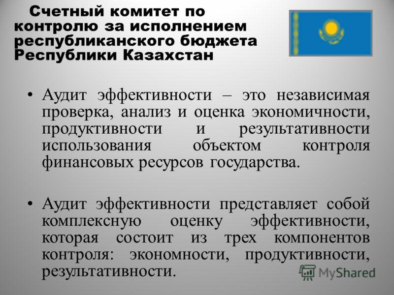 Счетный комитет по контролю за исполнением республиканского бюджета Республики Казахстан Аудит эффективности – это независимая проверка, анализ и оценка экономичности, продуктивности и результативности использования объектом контроля финансовых ресур