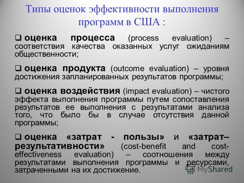 Типы оценок эффективности выполнения программ в США : оценка процесса (process evaluation) – соответствия качества оказанных услуг ожиданиям общественности; оценка продукта (outcome evaluation) – уровня достижения запланированных результатов программ
