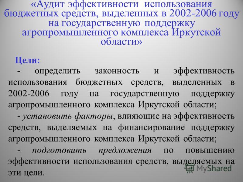 «Аудит эффективности использования бюджетных средств, выделенных в 2002-2006 году на государственную поддержку агропромышленного комплекса Иркутской области» - определить законность и эффективность использования бюджетных средств, выделенных в 2002-2