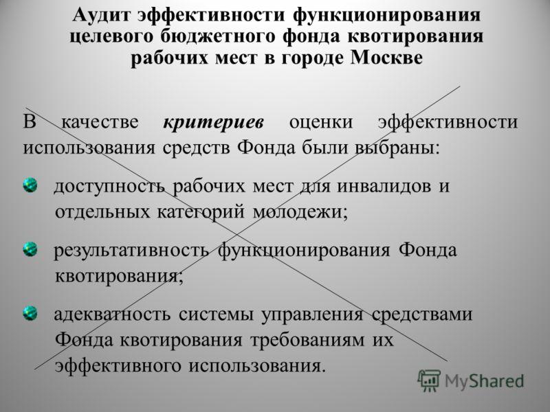 Аудит эффективности функционирования целевого бюджетного фонда квотирования рабочих мест в городе Москве В качестве критериев оценки эффективности использования средств Фонда были выбраны: доступность рабочих мест для инвалидов и отдельных категорий