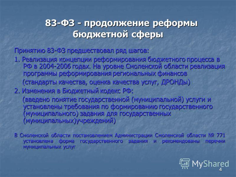 4 83-ФЗ - продолжение реформы бюджетной сферы 83-ФЗ - продолжение реформы бюджетной сферы Принятию 83-ФЗ предшествовал ряд шагов: 1. Реализация концепции реформирования бюджетного процесса в РФ в 2004-2006 годах. На уровне Смоленской области реализац