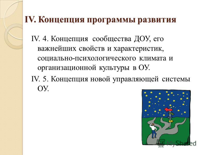 IV. Концепция программы развития IV. 4. Концепция сообщества ДОУ, его важнейших свойств и характеристик, социально-психологического климата и организационной культуры в ОУ. IV. 5. Концепция новой управляющей системы ОУ.