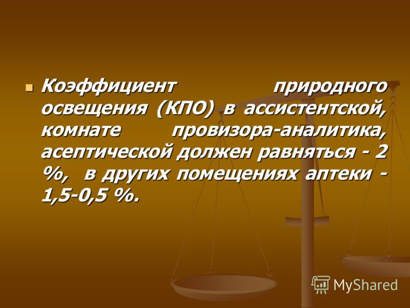 Коэффициент природного освещения (КПО) в ассистентской, комнате провизора-аналитика, асептической должен равняться - 2 %, в других помещениях аптеки - 1,5-0,5 %. Коэффициент природного освещения (КПО) в ассистентской, комнате провизора-аналитика, асе
