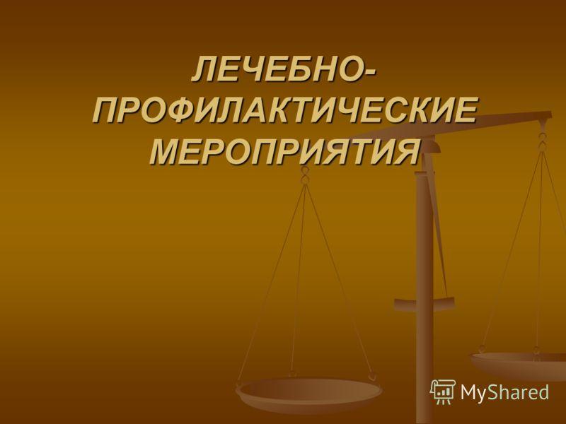 ЛЕЧЕБНО- ПРОФИЛАКТИЧЕСКИЕ МЕРОПРИЯТИЯ