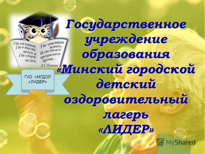 ГУО «МГДОЛ «ЛИДЕР» Государственное учреждение образования «Минский городской детский оздоровительный лагерь «ЛИДЕР»