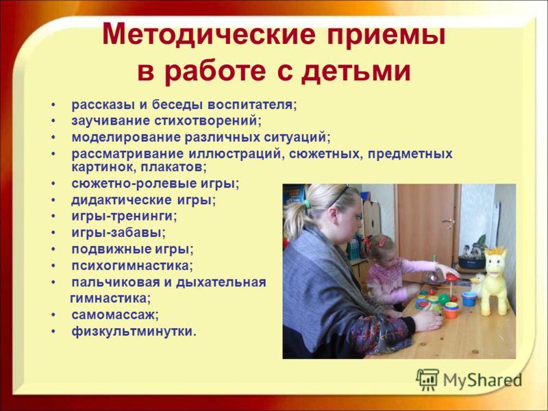 Методические приемы в работе с детьми рассказы и беседы воспитателя; заучивание стихотворений; моделирование различных ситуаций; рассматривание иллюстраций, сюжетных, предметных картинок, плакатов; сюжетно-ролевые игры; дидактические игры; игры-трени