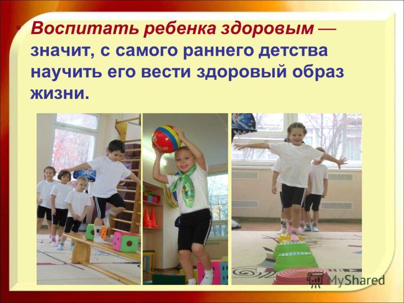 Воспитать ребенка здоровым значит, с самого раннего детства научить его вести здоровый образ жизни.