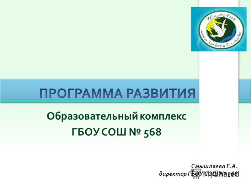 Образовательный комплекс ГБОУ СОШ 568 Смышляева Е.А. директор ГБОУ СОШ 568
