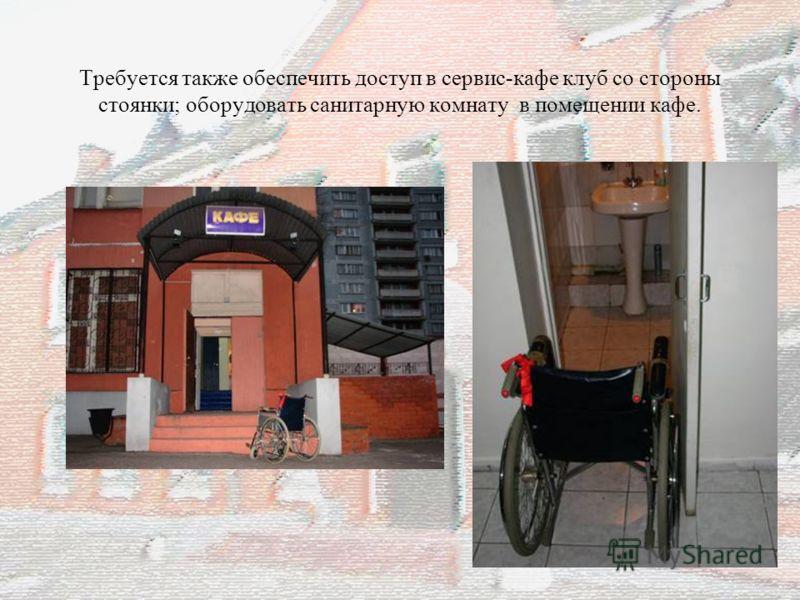Требуется также обеспечить доступ в сервис-кафе клуб со стороны стоянки; оборудовать санитарную комнату в помещении кафе.