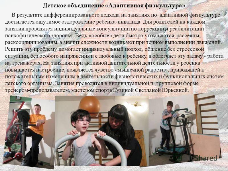 21 В результате дифференцированного подхода на занятиях по адаптивной физкультуре достигается ощутимое оздоровление ребенка-инвалида. Для родителей на каждом занятии проводятся индивидуальные консультации по коррекции и реабилитации психофизического