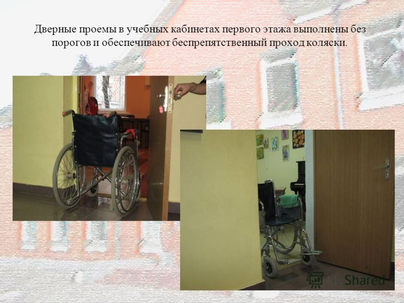 Дверные проемы в учебных кабинетах первого этажа выполнены без порогов и обеспечивают беспрепятственный проход коляски. 8