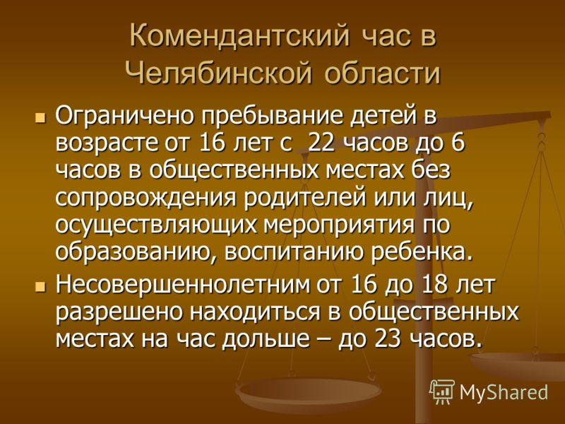 Комендантский час в Челябинской области Ограничено пребывание детей в возрасте от 16 лет с 22 часов до 6 часов в общественных местах без сопровождения родителей или лиц, осуществляющих мероприятия по образованию, воспитанию ребенка. Ограничено пребыв