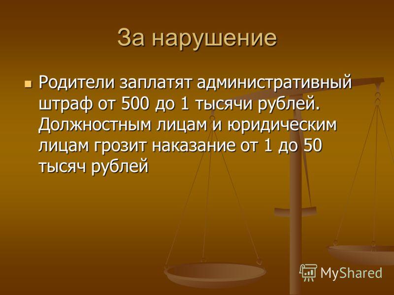За нарушение Родители заплатят административный штраф от 500 до 1 тысячи рублей. Должностным лицам и юридическим лицам грозит наказание от 1 до 50 тысяч рублей Родители заплатят административный штраф от 500 до 1 тысячи рублей. Должностным лицам и юр