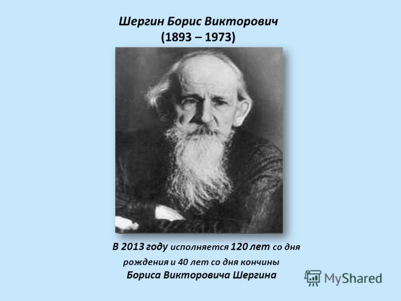 В 2013 году исполняется 120 лет со дня рождения и 40 лет со дня кончины Бориса Викторовича Шергина Шергин Борис Викторович (1893 – 1973)