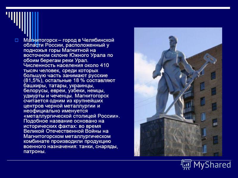Магнитогорск – город в Челябинской области России, расположенный у подножья горы Магнитной на восточном склоне Южного Урала по обоим берегам реки Урал. Численность населения около 410 тысяч человек, среди которых большую часть занимают русские (81,5%