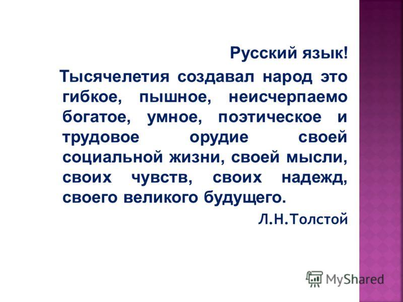 Русский язык! Тысячелетия создавал народ это гибкое, пышное, неисчерпаемо богатое, умное, поэтическое и трудовое орудие своей социальной жизни, своей мысли, своих чувств, своих надежд, своего великого будущего. Л.Н.Толстой