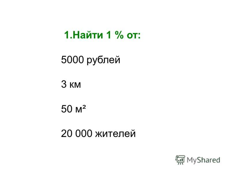 1.Найти 1 % от: 5000 рублей 3 км 50 м² 20 000 жителей