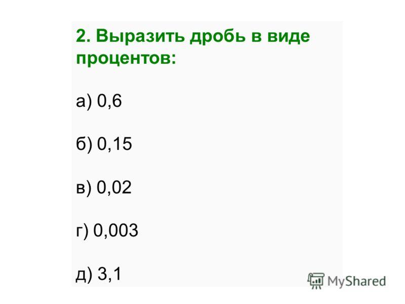 2. Выразить дробь в виде процентов: а) 0,6 б) 0,15 в) 0,02 г) 0,003 д) 3,1