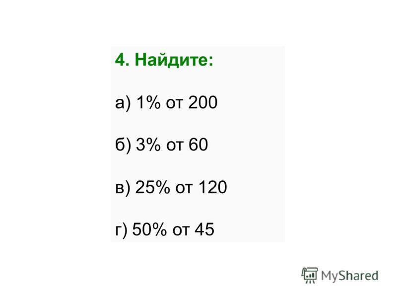 4. Найдите: а) 1% от 200 б) 3% от 60 в) 25% от 120 г) 50% от 45