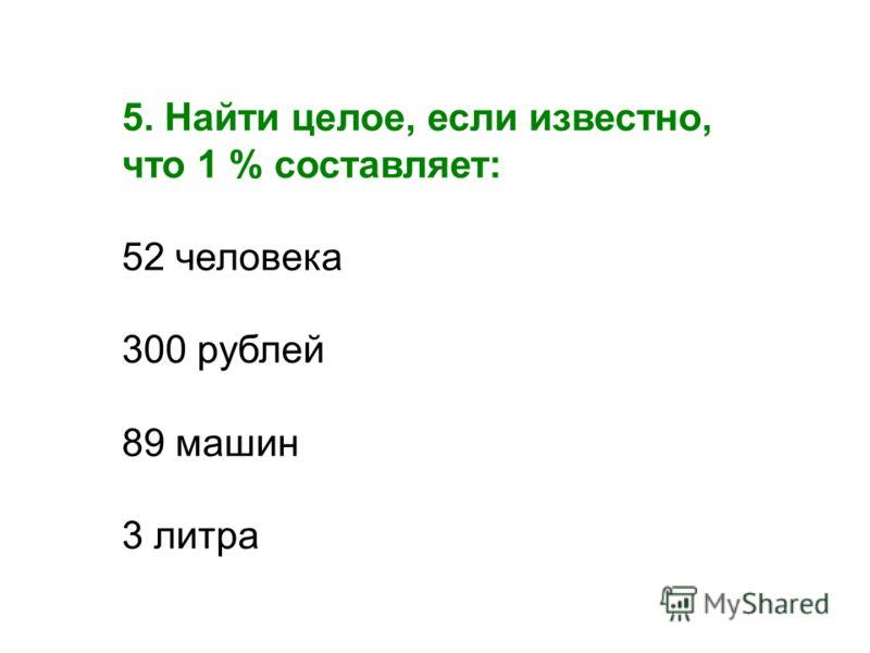 5. Найти целое, если известно, что 1 % составляет: 52 человека 300 рублей 89 машин 3 литра
