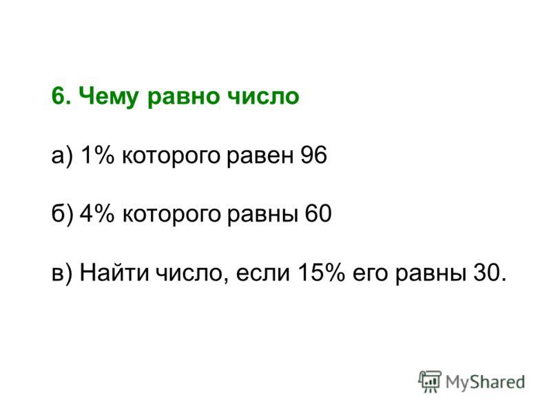 6. Чему равно число а) 1% которого равен 96 б) 4% которого равны 60 в) Найти число, если 15% его равны 30.