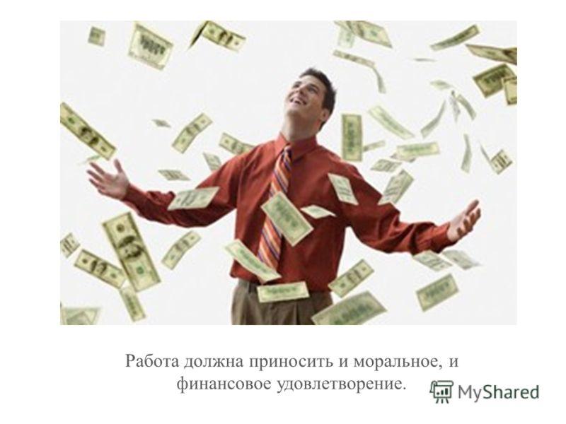 Работа должна приносить и моральное, и финансовое удовлетворение.