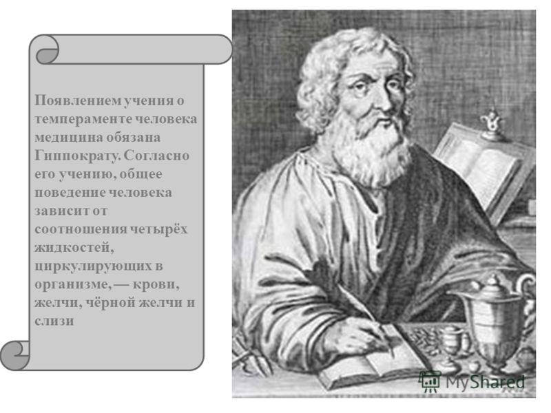 Появлением учения о темпераменте человека медицина обязана Гиппократу. Согласно его учению, общее поведение человека зависит от соотношения четырёх жидкостей, циркулирующих в организме, крови, желчи, чёрной желчи и слизи