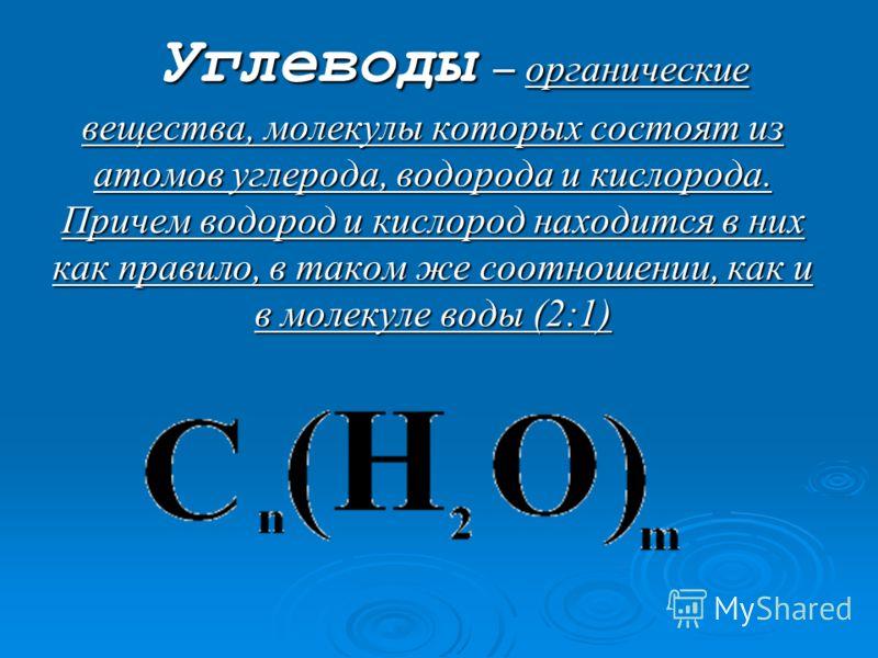 Углеводы – органические вещества, молекулы которых состоят из атомов углерода, водорода и кислорода. Причем водород и кислород находится в них как правило, в таком же соотношении, как и в молекуле воды (2:1)