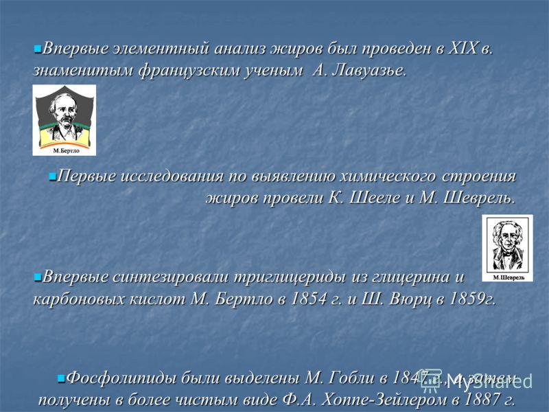 Впервые элементный анализ жиров был проведен в XIX в. знаменитым французским ученым А. Лавуазье. Впервые элементный анализ жиров был проведен в XIX в. знаменитым французским ученым А. Лавуазье. Первые исследования по выявлению химического строения жи