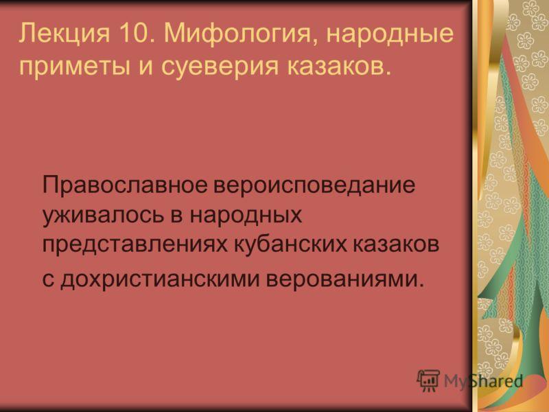 Лекция 10. Мифология, народные приметы и суеверия казаков. Православное вероисповедание уживалось в народных представлениях кубанских казаков с дохристианскими верованиями.