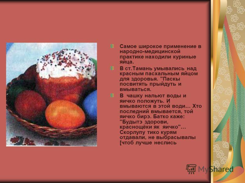Самое широкое применение в народно-медицинской практике находили куриные яйца. В ст.Тамань умывались над красным пасхальным яйцом для здоровья.