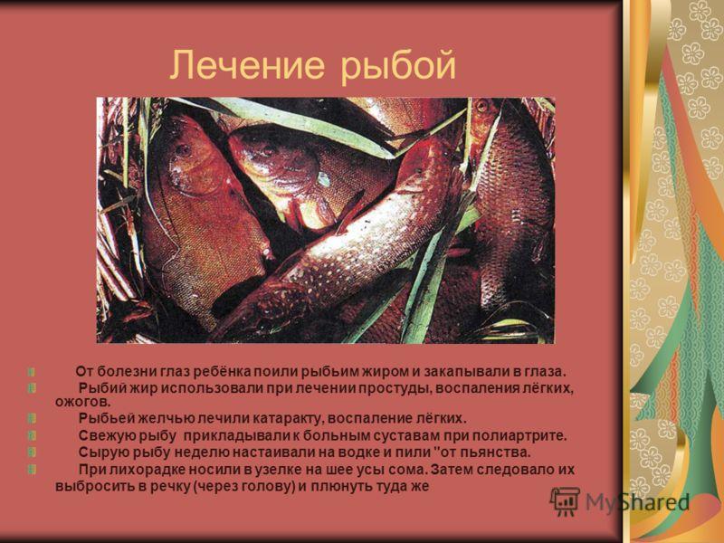 Лечение рыбой От болезни глаз ребёнка поили рыбьим жиром и закапывали в глаза. Рыбий жир использовали при лечении простуды, воспаления лёгких, ожогов. Рыбьей желчью лечили катаракту, воспаление лёгких. Свежую рыбу прикладывали к больным суставам при