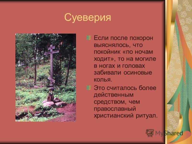 Суеверия Если после похорон выяснялось, что покойник «по ночам ходит», то на могиле в ногах и головах забивали осиновые колья. Это считалось более действенным средством, чем православный христианский ритуал.