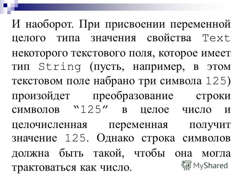 И наоборот. При присвоении переменной целого типа значения свойства Text некоторого текстового поля, которое имеет тип String (пусть, например, в этом текстовом поле набрано три символа 125 ) произойдет преобразование строки символов 125 в целое числ