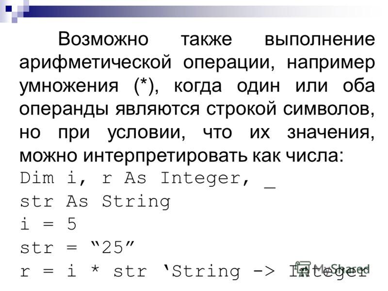 Возможно также выполнение арифметической операции, например умножения (*), когда один или оба операнды являются строкой символов, но при условии, что их значения, можно интерпретировать как числа: Dim i, r As Integer, _ str As String i = 5 str = 25 r