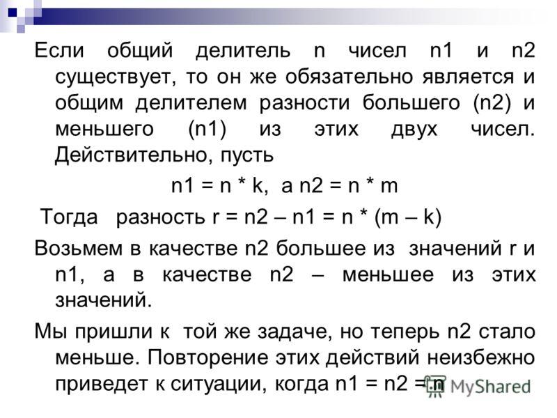 Если общий делитель n чисел n1 и n2 существует, то он же обязательно является и общим делителем разности большего (n2) и меньшего (n1) из этих двух чисел. Действительно, пусть n1 = n * k, а n2 = n * m Тогда разность r = n2 – n1 = n * (m – k) Возьмем