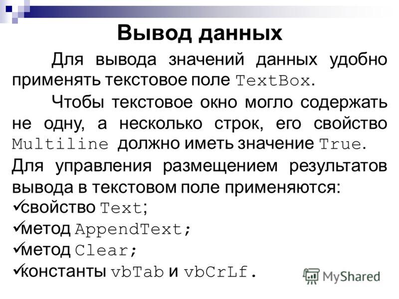 Для вывода значений данных удобно применять текстовое поле TextBox. Чтобы текстовое окно могло содержать не одну, а несколько строк, его свойство Multiline должно иметь значение True. Для управления размещением результатов вывода в текстовом поле при