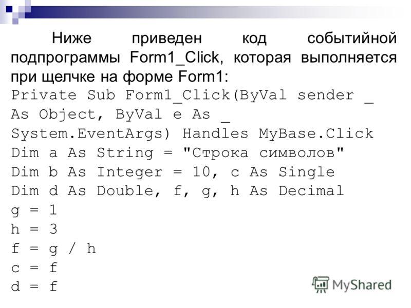 Ниже приведен код событийной подпрограммы Form1_Click, которая выполняется при щелчке на форме Form1: Private Sub Form1_Click(ByVal sender _ As Object, ByVal e As _ System.EventArgs) Handles MyBase.Click Dim a As String =