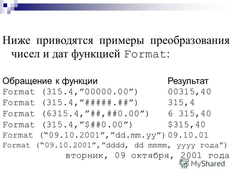 Ниже приводятся примеры преобразования чисел и дат функцией Format : Обращение к функцииРезультат Format (315.4,00000.00)00315,40 Format (315.4,#####.##)315,4 Format (6315.4,##,##0.00)6 315,40 Format (315.4,$##0.00)$315,40 Format (09.10.2001,dd.mm.yy