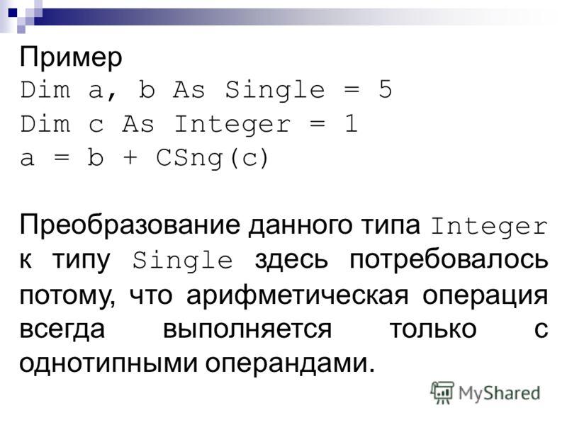 Пример Dim a, b As Single = 5 Dim c As Integer = 1 a = b + CSng(с) Преобразование данного типа Integer к типу Single здесь потребовалось потому, что арифметическая операция всегда выполняется только с однотипными операндами.