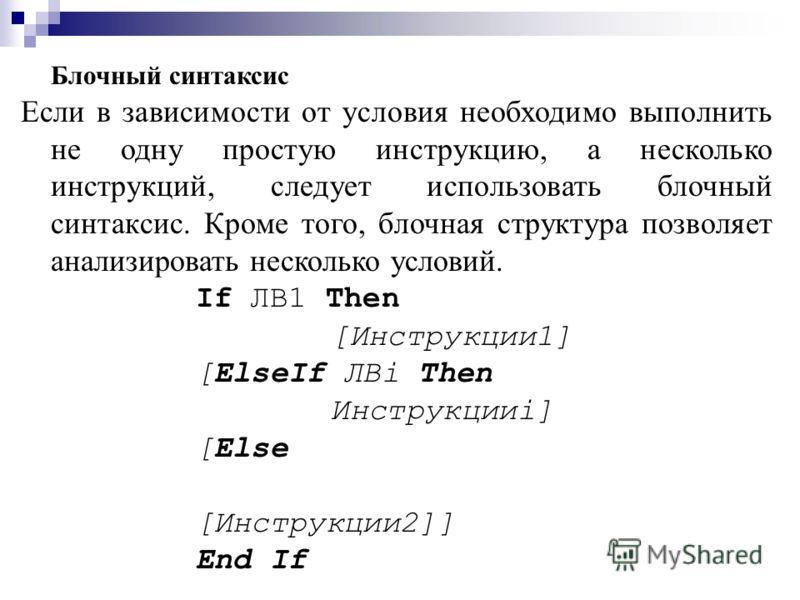 Блочный синтаксис Если в зависимости от условия необходимо выполнить не одну простую инструкцию, а несколько инструкций, следует использовать блочный синтаксис. Кроме того, блочная структура позволяет анализировать несколько условий. If ЛВ1 Then [Инс