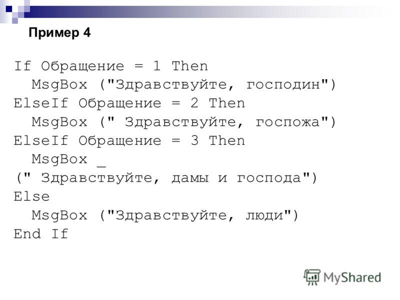 Пример 4 If Обращение = 1 Then MsgBox (Здравствуйте, господин) ElseIf Обращение = 2 Then MsgBox ( Здравствуйте, госпожа) ElseIf Обращение = 3 Then MsgBox _ ( Здравствуйте, дамы и господа) Else MsgBox (Здравствуйте, люди) End If