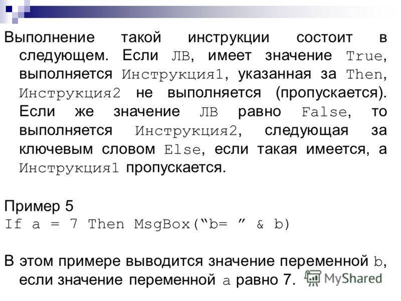 Выполнение такой инструкции состоит в следующем. Если ЛВ, имеет значение True, выполняется Инструкция1, указанная за Then, Инструкция2 не выполняется (пропускается). Если же значение ЛВ равно False, то выполняется Инструкция2, следующая за ключевым с